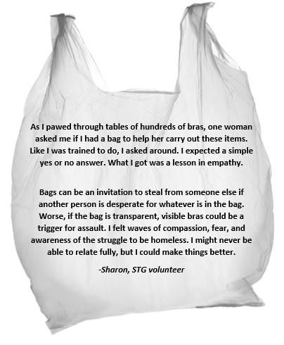 As I pawed through tables of hundreds of bras, one woman asked me if I had a bag to help her carry out these items. Like I was trained to do, I asked around. I expected a simple yes or no answer. What I got was a lesson in empathy. Bags can be an invitation to steal from someone else if another person is desperate for whatever is in the bag. Worse, if the bag is transparent, visible bras could be a trigger for assault. I felt waves of compassion, fear, and awareness of the struggle to be homeless. I might never be able to relate fully, but I could make things better. -Sharon, STG volunteer